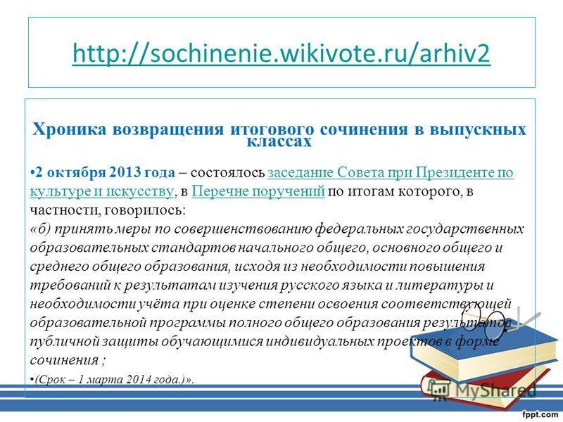 http://sochinenie.wikivote.ru/arhiv2 Хроника возвращения итогового сочинения в выпускных классах 2 октября 2013 года – состоялось заседание Совета при Президенте по культуре и искусству, в Перечне поручений по итогам которого, в частности, говорилось