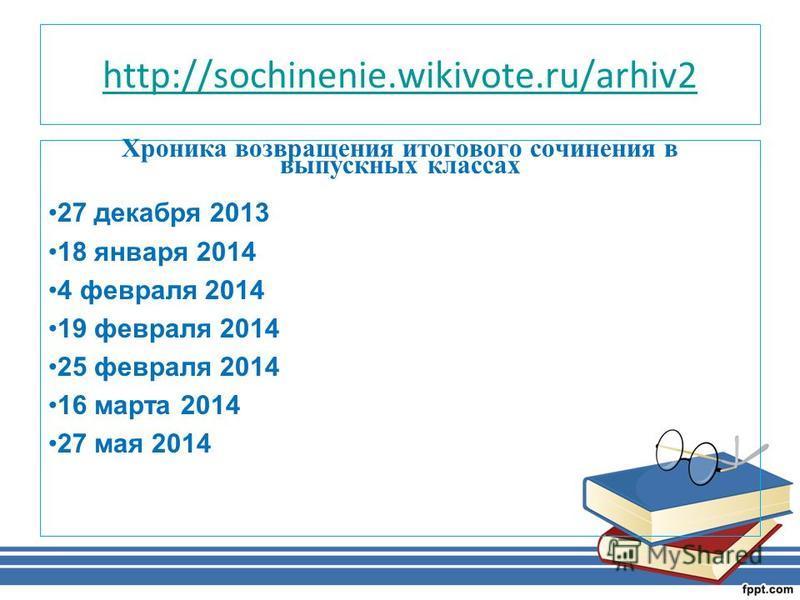 http://sochinenie.wikivote.ru/arhiv2 Хроника возвращения итогового сочинения в выпускных классах 27 декабря 2013 18 января 2014 4 февраля 2014 19 февраля 2014 25 февраля 2014 16 марта 2014 27 мая 2014