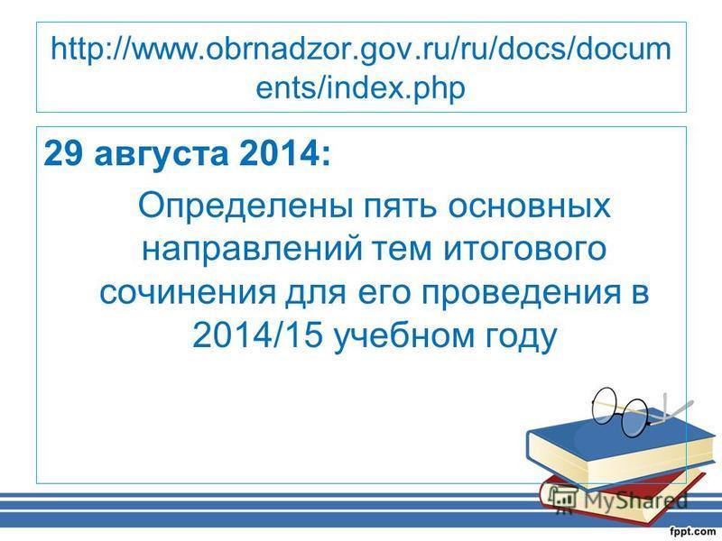 http://www.obrnadzor.gov.ru/ru/docs/docum ents/index.php 29 августа 2014: Определены пять основных направлений тем итогового сочинения для его проведения в 2014/15 учебном году