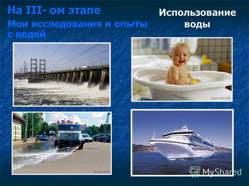 Использование воды На III- ом этапе Мои исследования и опыты с водой