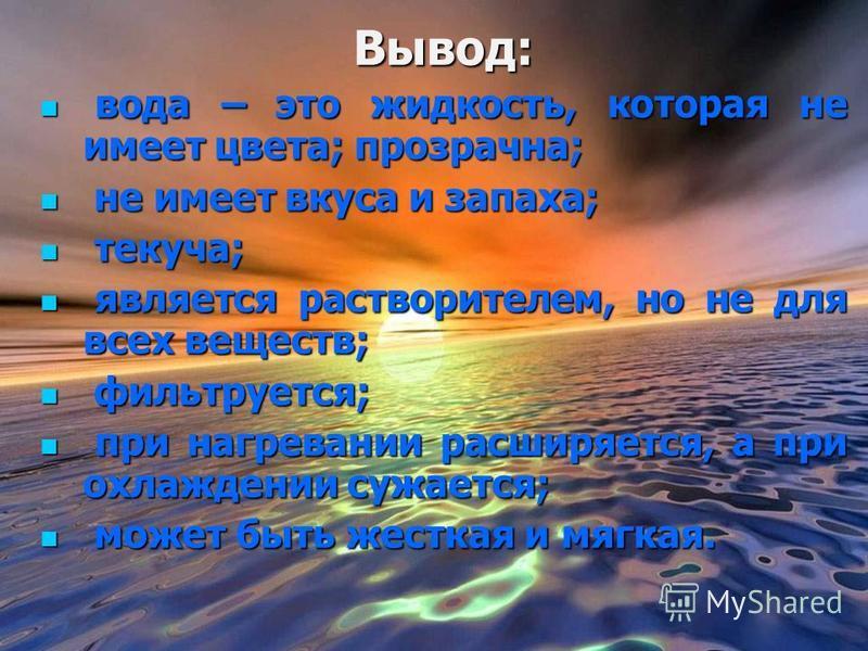 Вывод: в вода – это жидкость, которая не имеет цвета; прозрачна; н не имеет вкуса и запаха; т текуча; я является растворителем, но не для всех веществ; ф фильтруется; п при нагревании расширяется, а при охлаждении сужается; м может быть жесткая и мяг