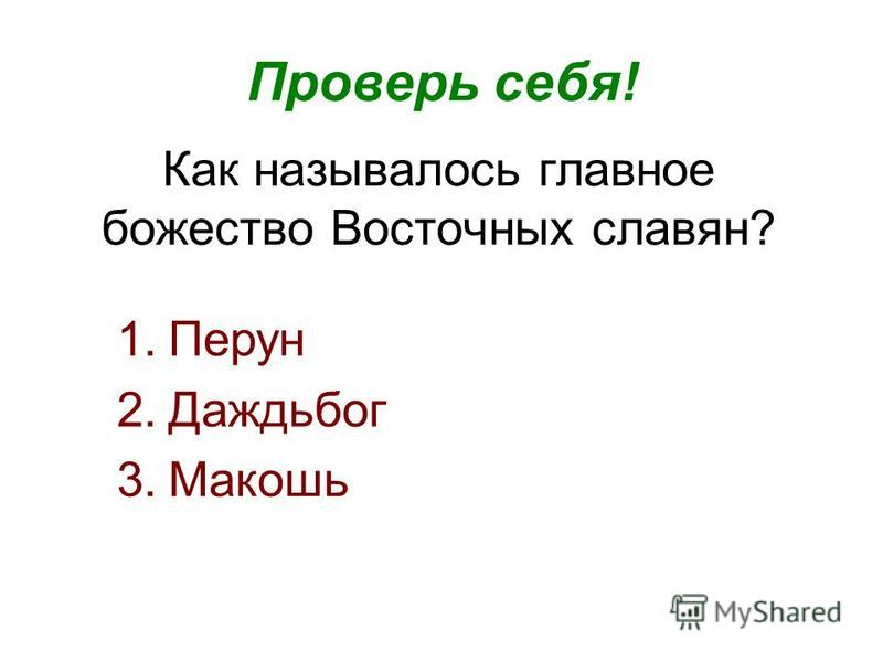 Как называлось главное божество Восточных славян? Проверь себя! 1. Перун 2. Даждьбог 3.Макошь
