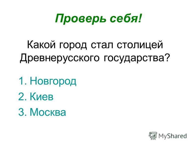 Какой город стал столицей Древнерусского государства? Проверь себя! 1. Новгород 2. Киев 3.Москва