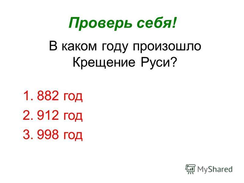В каком году произошло Крещение Руси? Проверь себя! 1.882 год 2.912 год 3.998 год
