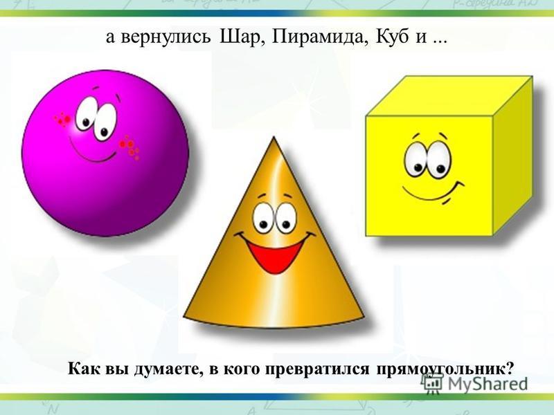 а вернулись Шар, Пирамида, Куб и... Как вы думаете, в кого превратился прямоугольник?