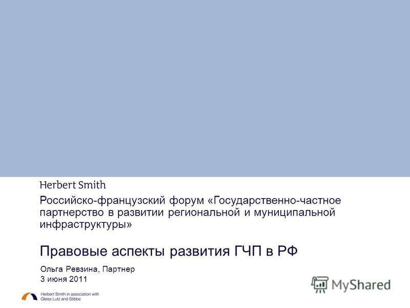 Российско-французский форум «Государственно-частное партнерство в развитии региональной и муниципальной инфраструктуры» Правовые аспекты развития ГЧП в РФ Ольга Ревзина, Партнер 3 июня 2011