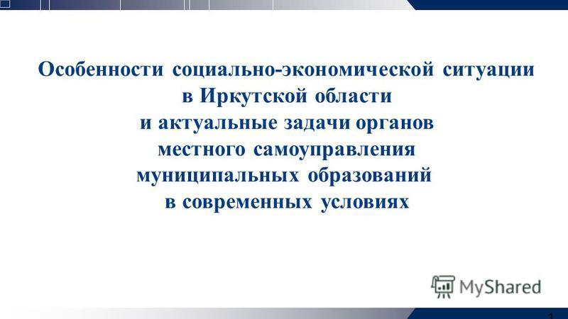 1 Особенности социально-экономической ситуации в Иркутской области и актуальные задачи органов местного самоуправления муниципальных образований в современных условиях