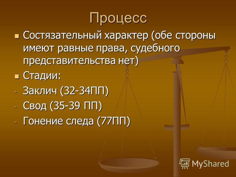 Процесс Состязательный характер (обе стороны имеют равные права, судебного представительства нет) Состязательный характер (обе стороны имеют равные права, судебного представительства нет) Стадии: Стадии: - Заклич (32-34ПП) - Свод (35-39 ПП) - Гонение