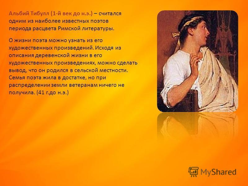 Альбий Тибулл (1-й век до н.э.) – считался одним из наиболее известных поэтов периода расцвета Римской литературы. О жизни поэта можно узнать из его художественных произведений. Исходя из описания деревенской жизни в его художественных произведениях,