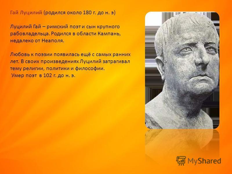 Гай Луцилий (родился около 180 г. до н. э) Луцилий Гай – римский поэт и сын крупного рабовладельца. Родился в области Кампань, недалеко от Неаполя. Любовь к поэзии появилась ещё с самых ранних лет. В своих произведениях Луцилий затрагивал тему религи