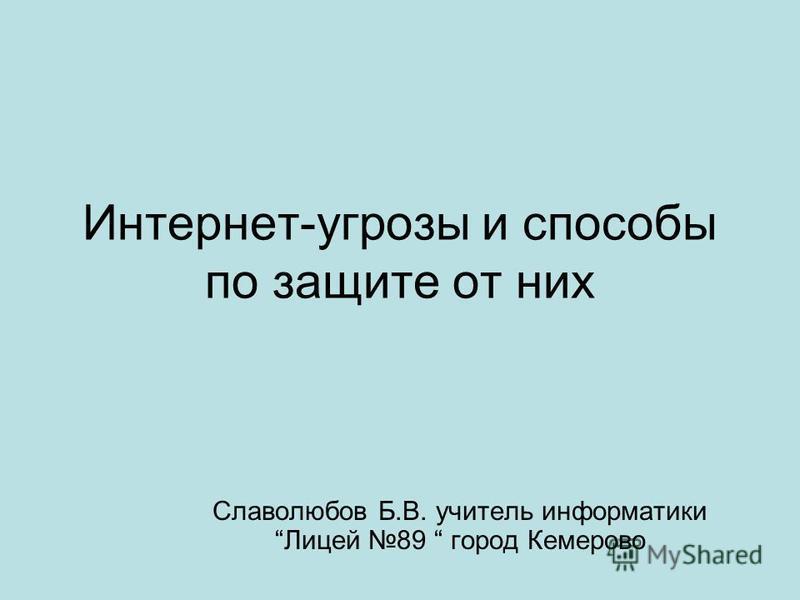 Интернет-угрозы и способы по защите от них Славолюбов Б.В. учитель информатики Лицей 89 город Кемерово
