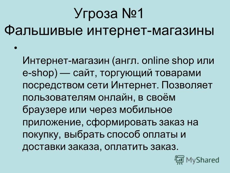 Угроза 1 Фальшивые интернет-магазины Интернет-магазин (англ. online shop или e-shop) сайт, торгующий товарами посредством сети Интернет. Позволяет пользователям онлайн, в своём браузере или через мобильное приложенее, сформировать заказ на покупку, в