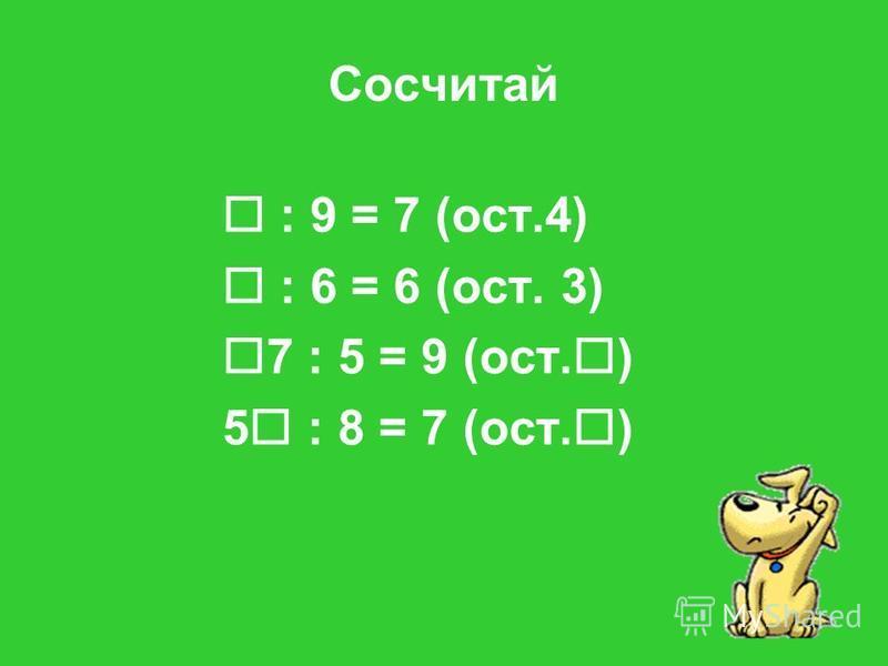 Сосчитай : 9 = 7 (ост.4) : 6 = 6 (ост. 3) 7 : 5 = 9 (ост. ) 5 : 8 = 7 (ост. )