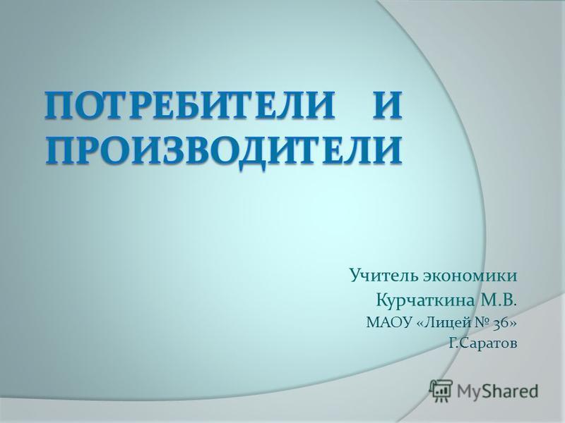 Учитель экономики Курчаткина М.В. МАОУ «Лицей 36» Г.Саратов