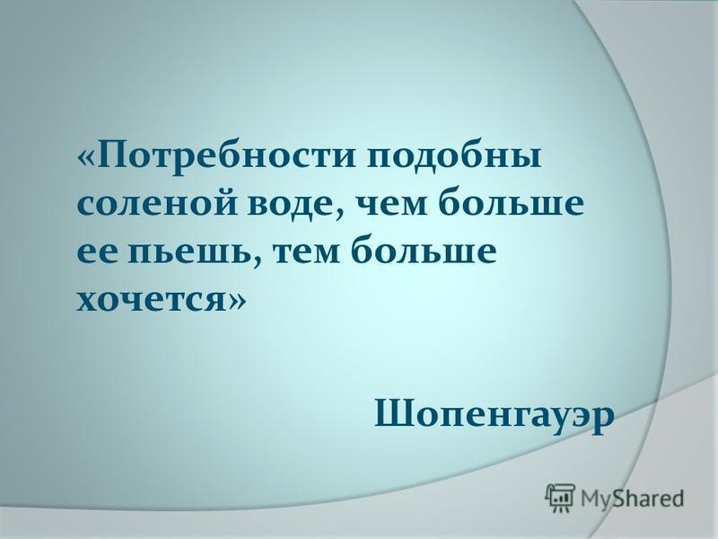 «Потребности подобны соленой воде, чем больше ее пьешь, тем больше хочется» Шопенгауэр
