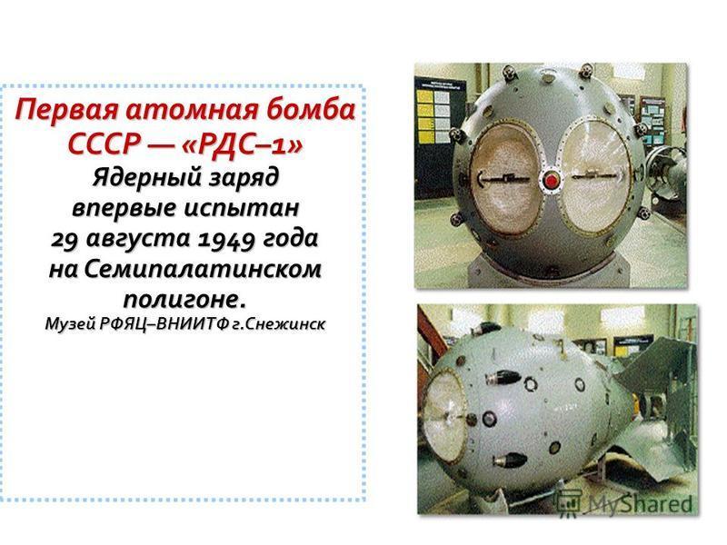 Первая атомная бомба СССР «РДС–1» Ядерный заряд впервые испытан 29 августа 1949 года на Семипалатинском полигоне. Музей РФЯЦ–ВНИИТФ г.Снежинск