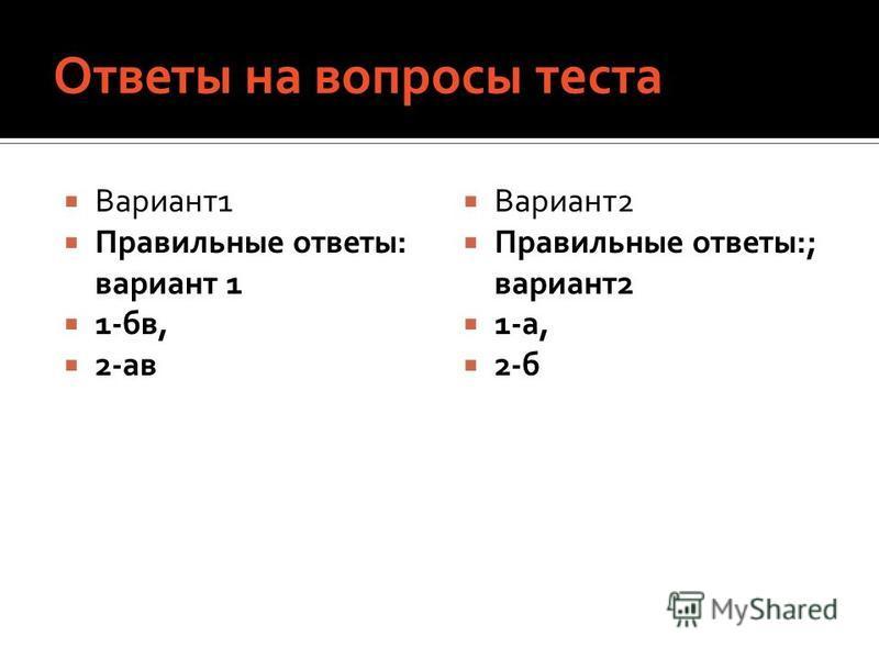 Ответы на вопросы теста Вариант 1 Правильные ответы: вариант 1 1-бв, 2-ав Вариант 2 Правильные ответы:; вариант 2 1-а, 2-б