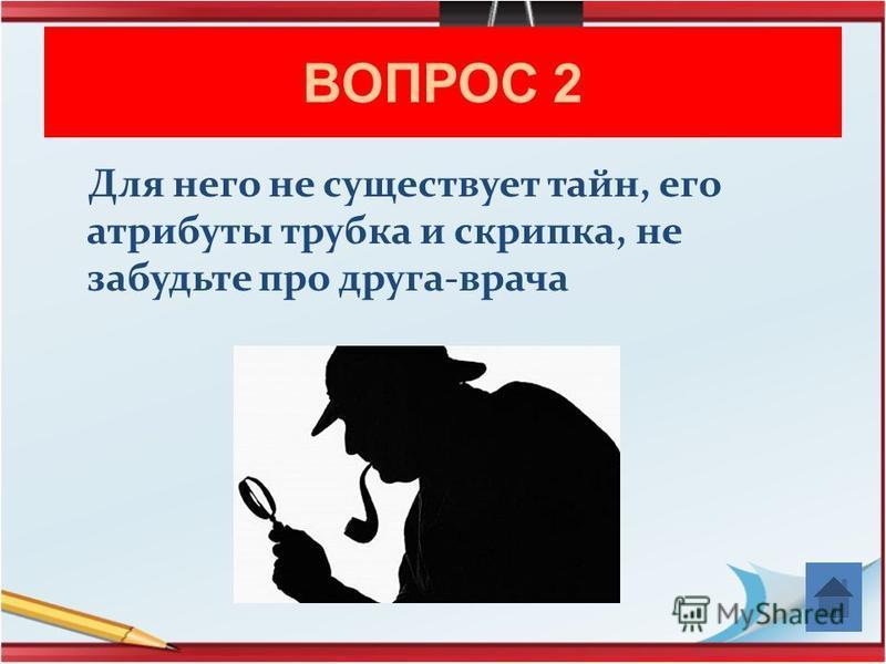 ВОПРОС 2 Для него не существует тайн, его атрибуты трубка и скрипка, не забудьте про друга-врача