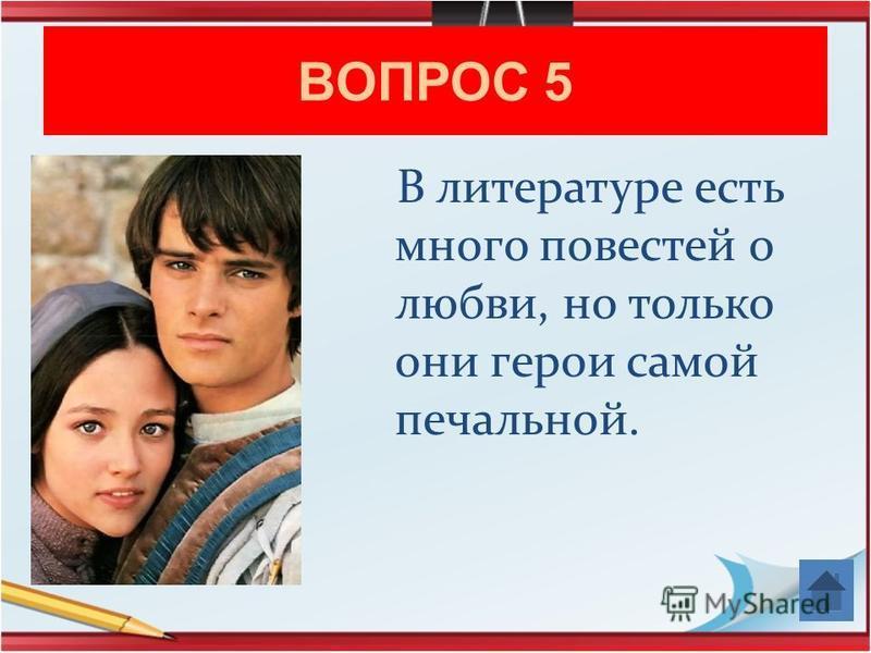 ВОПРОС 5 В литературе есть много повестей о любви, но только они герои самой печальной.