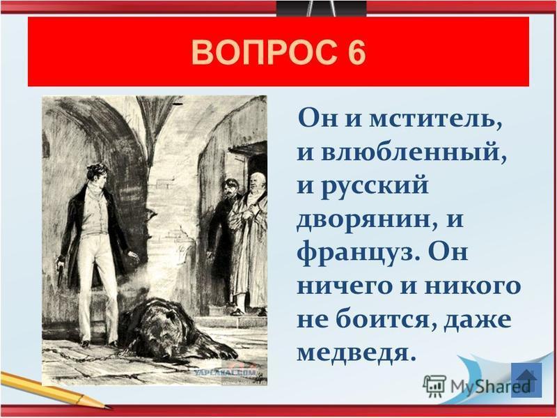 ВОПРОС 6 Он и мститель, и влюбленный, и русский дворянин, и француз. Он ничего и никого не боится, даже медведя.