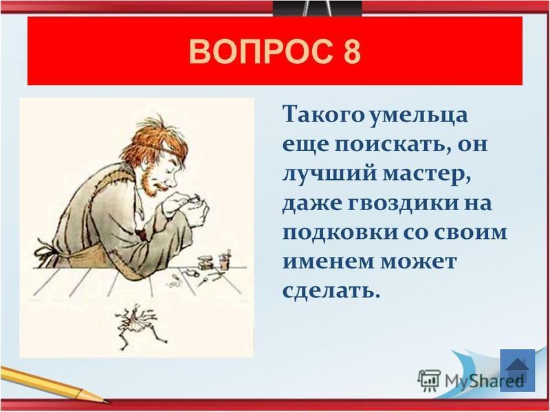 ВОПРОС 8 Такого умельца еще поискать, он лучший мастер, даже гвоздики на подковки со своим именем может сделать.