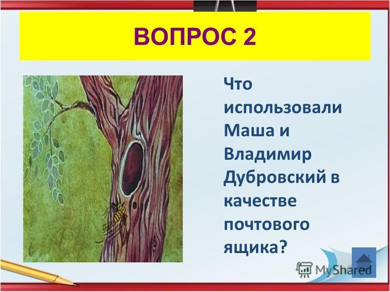 ВОПРОС 2 Что использовали Маша и Владимир Дубровский в качестве почтового ящика?