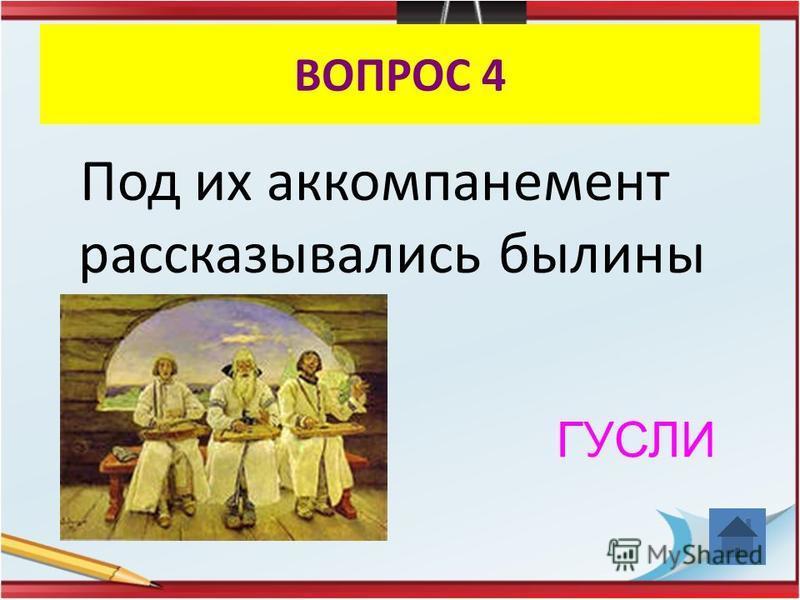 ВОПРОС 4 Под их аккомпанемент рассказывались былины ГУСЛИ
