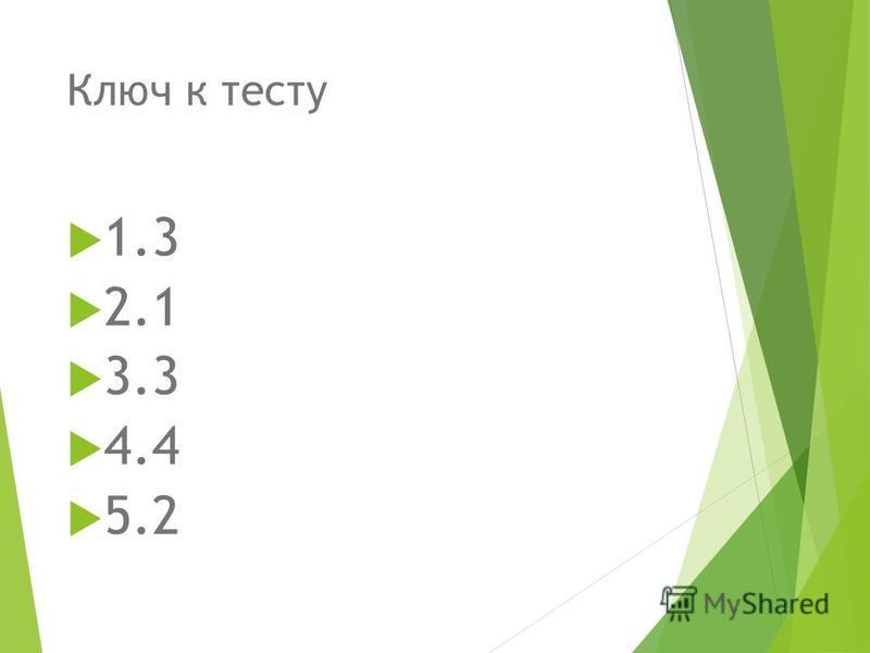 Ключ к тесту 1.3 2.1 3.3 4.4 5.2