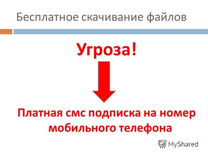 Бесплатное скачивание файлов Угроза ! Платная смс подписка на номер мобильного телефона