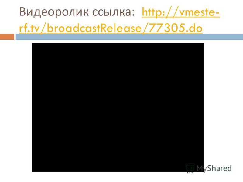 Видеоролик ссылка : http://vmeste- rf.tv/broadcastRelease/77305.dohttp://vmeste- rf.tv/broadcastRelease/77305.do