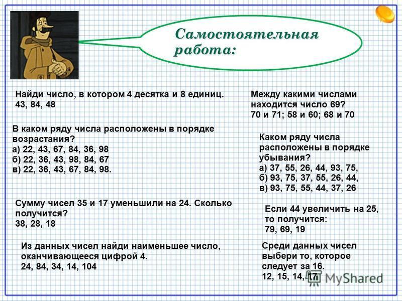 Самостоятельная работа: Найди число, в котором 4 десятка и 8 единиц. 43, 84, 48 Между какими числами находится число 69? 70 и 71; 58 и 60; 68 и 70 В каком ряду числа расположены в порядке возрастания? а) 22, 43, 67, 84, 36, 98 б) 22, 36, 43, 98, 84,
