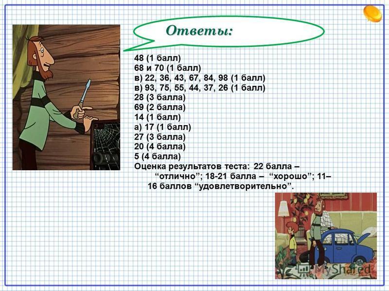 Ответы: 48 (1 балл) 68 и 70 (1 балл) в) 22, 36, 43, 67, 84, 98 (1 балл) в) 93, 75, 55, 44, 37, 26 (1 балл) 28 (3 балла) 69 (2 балла) 14 (1 балл) а) 17 (1 балл) 27 (3 балла) 20 (4 балла) 5 (4 балла) Оценка результатов теста: 22 балла – отлично; 18-21