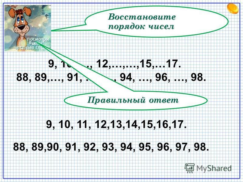 Восстановите порядок чисел 9, 10, …, 12,…,…,15,…17. 88, 89,…, 91, …, …, 94, …, 96, …, 98. Правильный ответ 9, 10, 11, 12,13,14,15,16,17. 88, 89,90, 91, 92, 93, 94, 95, 96, 97, 98.