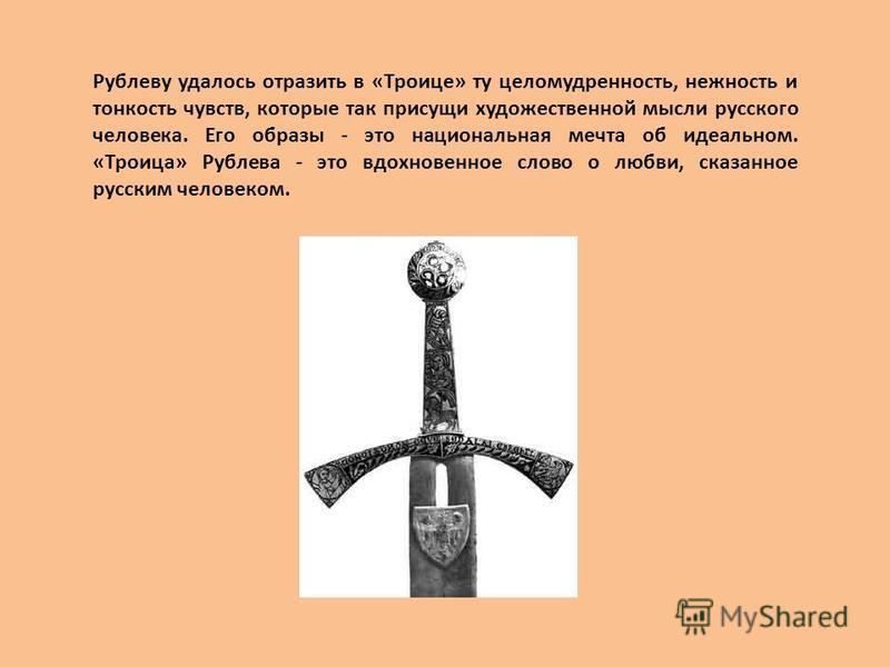 Рублеву удалось отразить в «Троице» ту целомудренность, нежность и тонкость чувств, которые так присущи художественной мысли русского человека. Его образы - это национальная мечта об идеальном. «Троица» Рублева - это вдохновенное слово о любви, сказа