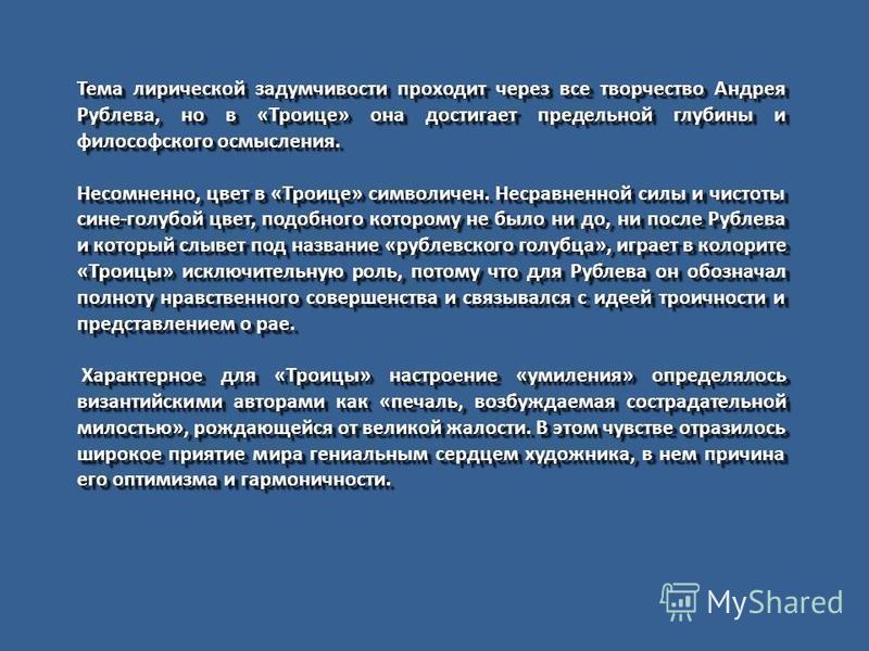 Тема лирической задумчивости проходит через все творчество Андрея Рублева, но в «Троице» она достигает предельной глубины и философского осмысления. Несомненно, цвет в «Троице» символичен. Несравненной силы и чистоты сине-голубой цвет, подобного кото
