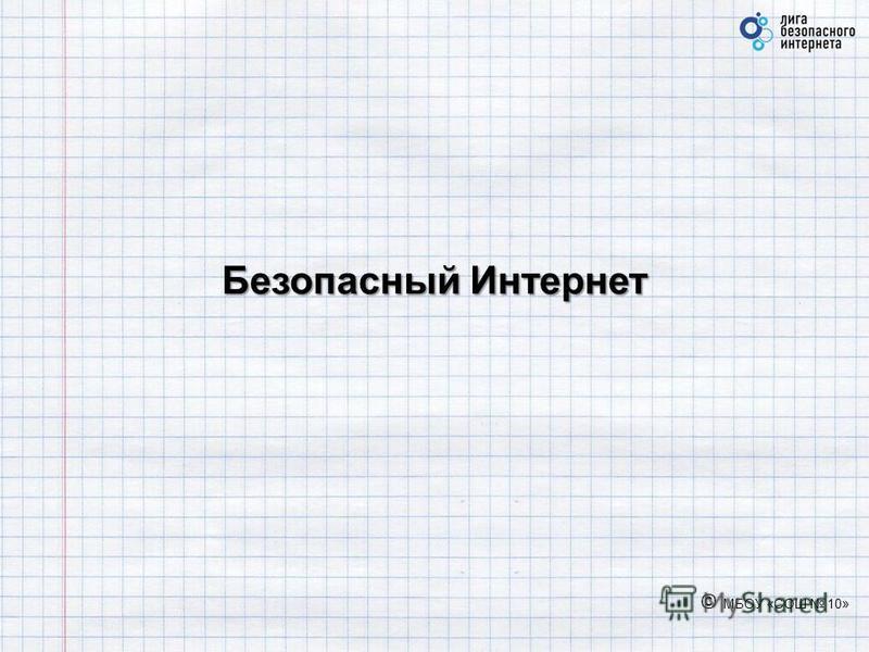Безопасный Интернет © МБОУ «СОШ 10»