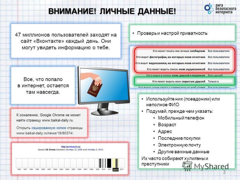 ВНИМАНИЕ! ЛИЧНЫЕ ДАННЫЕ! 3 47 миллионов пользователей заходят на сайт «Вконтакте» каждый день. Они могут увидеть информацию о тебе. Проверь и настрой приватность Все, что попало в интернет, остается там навсегда. Используйте ник (псевдоним) или непол