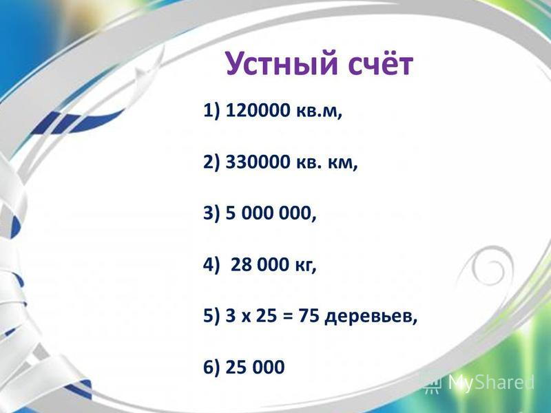 Устный счёт 1) 120000 кв.м, 2) 330000 кв. км, 3) 5 000 000, 4) 28 000 кг, 5) 3 х 25 = 75 деревьев, 6) 25 000