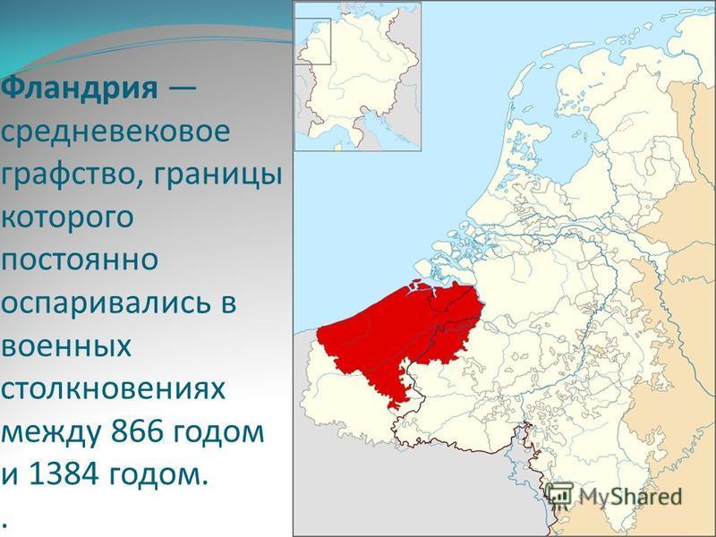 Фландрия средневековое графство, границы которого постоянно оспаривались в военных столкновениях между 866 годом и 1384 годом..