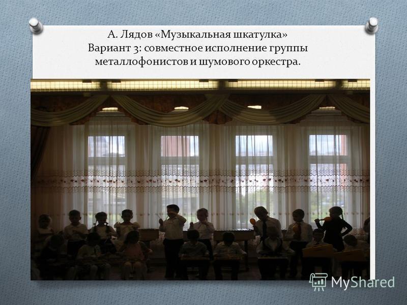 А. Лядов «Музыкальная шкатулка» Вариант 3: совместное исполнение группы металлофонистов и шумового оркестра.