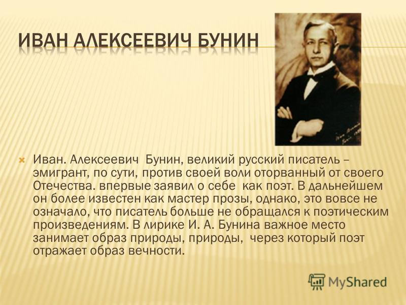 Иван. Алексеевич Бунин, великий русский писатель – эмигрант, по сути, против своей воли оторванный от своего Отечества. впервые заявил о себе как поэт. В дальнейшем он более известен как мастер прозы, однако, это вовсе не означало, что писатель больш