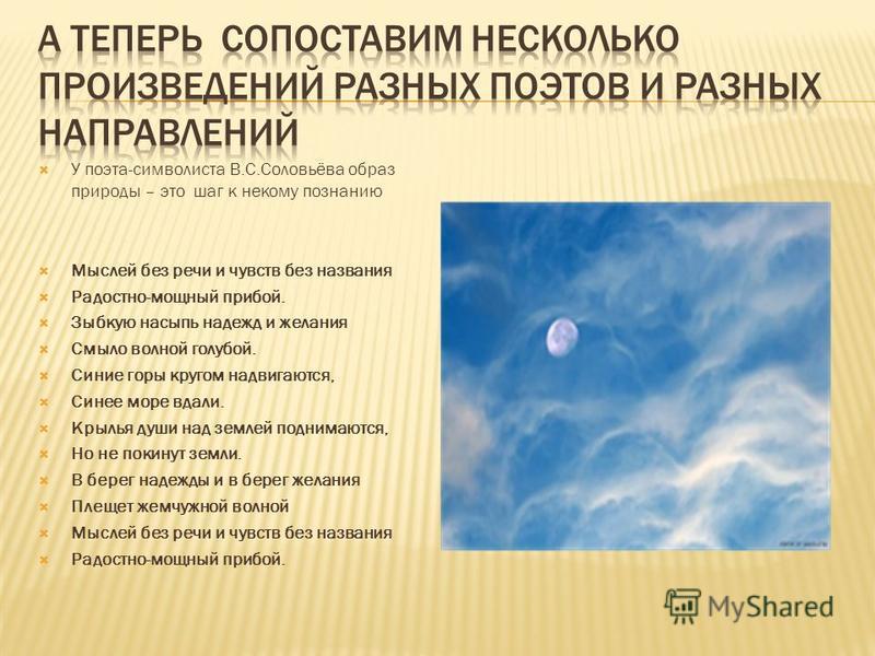 У поэта-символиста В.С.Соловьёва образ природы – это шаг к некому познанию Мыслей без речи и чувств без названия Радостно-мощный прибой. Зыбкую насыпь надежд и желания Смыло волной голубой. Синие горы кругом надвигаются, Синее море вдали. Крылья души