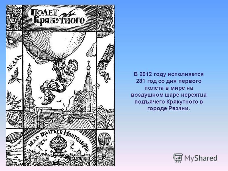 В 2012 году исполняется 281 год со дня первого полета в мире на воздушном шаре нерехтца подьячего Крякутного в городе Рязани.