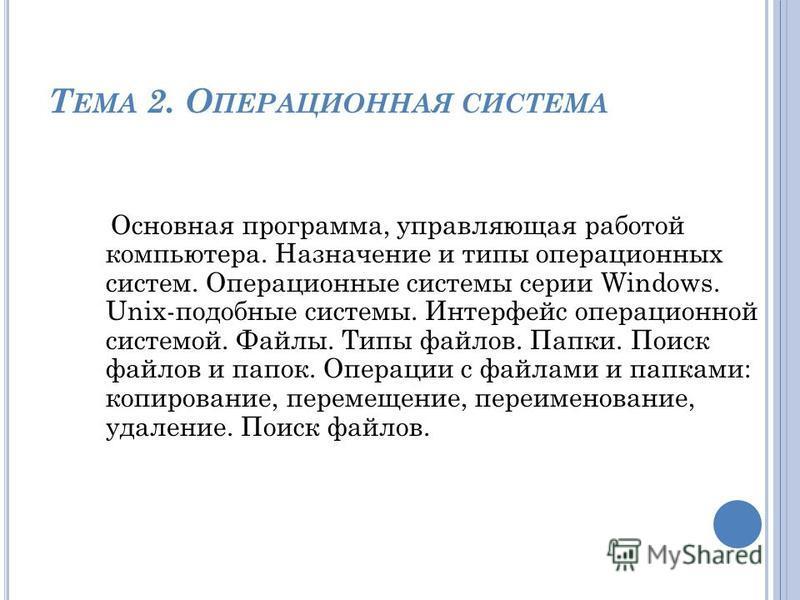 Т ЕМА 2. О ПЕРАЦИОННАЯ СИСТЕМА Основная программа, управляющая работой компьютера. Назначение и типы операционных систем. Операционные системы серии Windows. Unix-подобные системы. Интерфейс операционной системой. Файлы. Типы файлов. Папки. Поиск фай