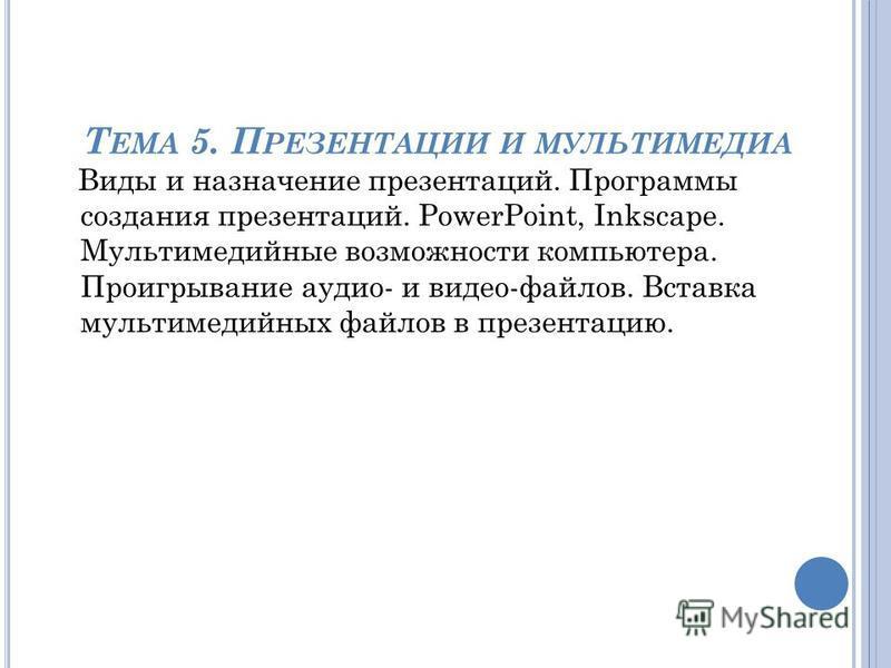 Т ЕМА 5. П РЕЗЕНТАЦИИ И МУЛЬТИМЕДИА Виды и назначение презентаций. Программы создания презентаций. PowerPoint, Inkscape. Мультимедийные возможности компьютера. Проигрывание аудио- и видео-файлов. Вставка мультимедийных файлов в презентацию.