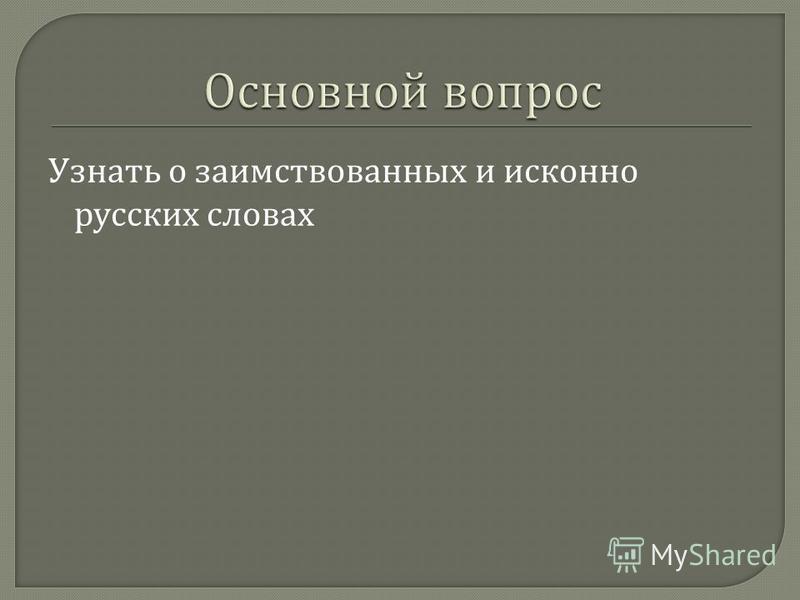 Научиться находить заимствованные и исконно русские слова