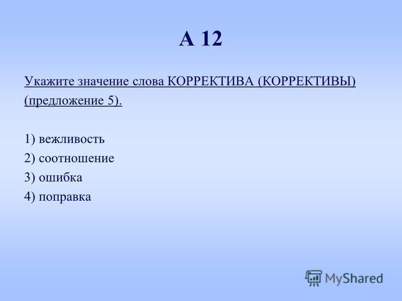 А 12 Укажите значение слова КОРРЕКТИВА (КОРРЕКТИВЫ) (предложение 5). 1) вежливость 2) соотношение 3) ошибка 4) поправка