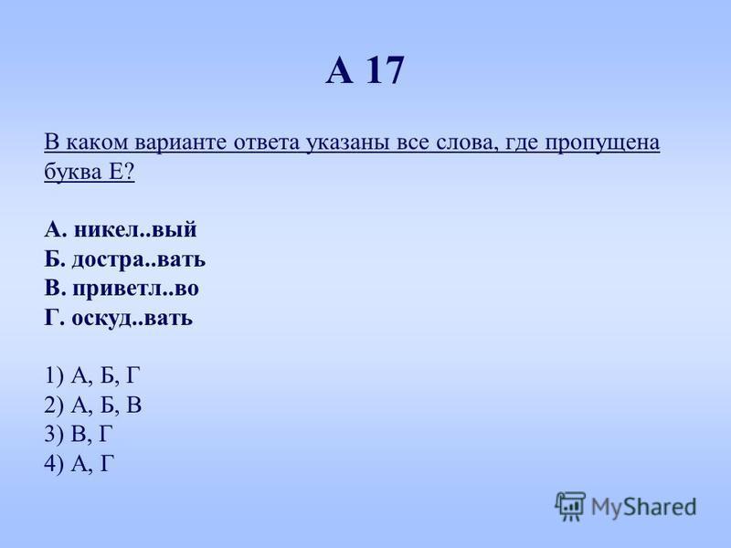 А 17 В каком варианте ответа указаны все слова, где пропущена буква Е? А. никель..вый Б. достра..вать В. приветл..во Г. осгуд..вать 1) А, Б, Г 2) А, Б, В 3) В, Г 4) А, Г
