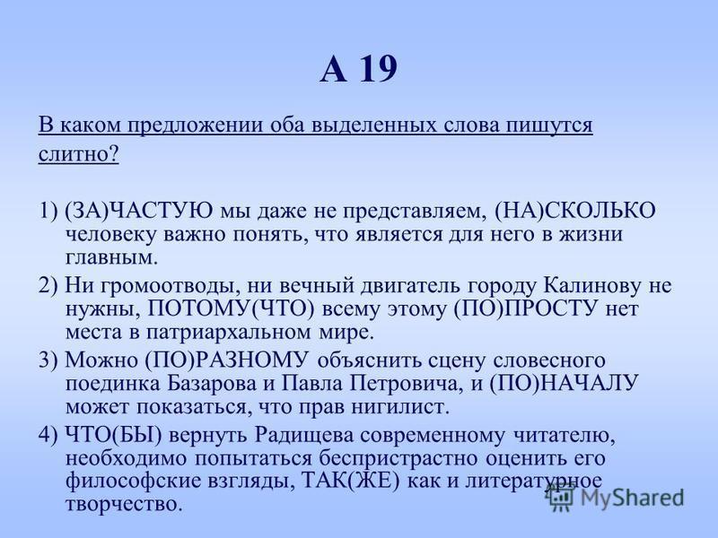 А 19 В каком предложении оба выделенных слова пишутся слитно? 1) (ЗА)ЧАСТУЮ мы даже не представляем, (НА)СКОЛЬКО человеку важно понять, что является для него в жизни главным. 2) Ни громоотводы, ни вечный двигатель городу Калинову не нужны, ПОТОМУ(ЧТО