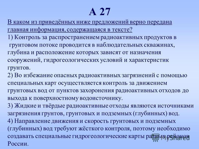 А 27 В каком из приведённых ниже предложений верно передана главная информация, содержащаяся в тексте? 1) Контроль за распространением радиоактивных продуктов в грунтовом потоке проводится в наблюдательных скважинах, глубина и расположение которых за